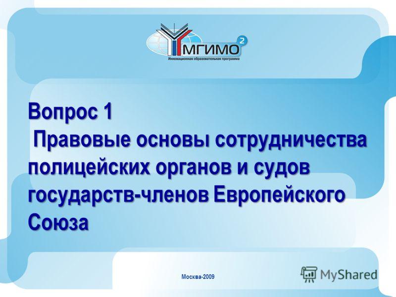Москва-2009 Вопрос 1 Правовые основы сотрудничества полицейских органов и судов государств-членов Европейского Союза