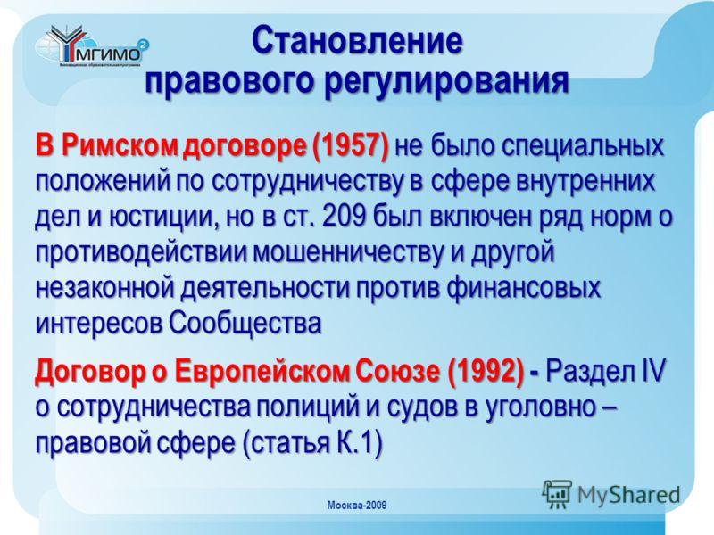 Москва-2009 Становление правового регулирования В Римском договоре (1957) не было специальных положений по сотрудничеству в сфере внутренних дел и юстиции, но в ст. 209 был включен ряд норм о противодействии мошенничеству и другой незаконной деятельн