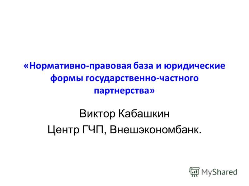 «Нормативно-правовая база и юридические формы государственно-частного партнерства» Виктор Кабашкин Центр ГЧП, Внешэкономбанк.