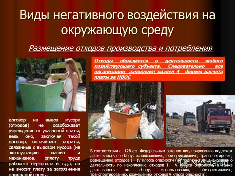 Виды негативного воздействия на окружающую среду Размещение отходов производства и потребления Отходы образуются в деятельности любого хозяйствующего субъекта. Следовательно все организации заполняют раздел 4 формы расчета платы за НВОС договор на вы