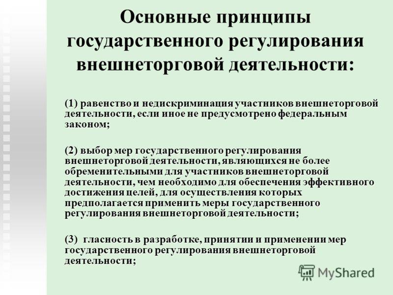Основные принципы государственного регулирования внешнеторговой деятельности: (1) равенство и недискриминация участников внешнеторговой деятельности, если иное не предусмотрено федеральным законом; (2) выбор мер государственного регулирования внешнет