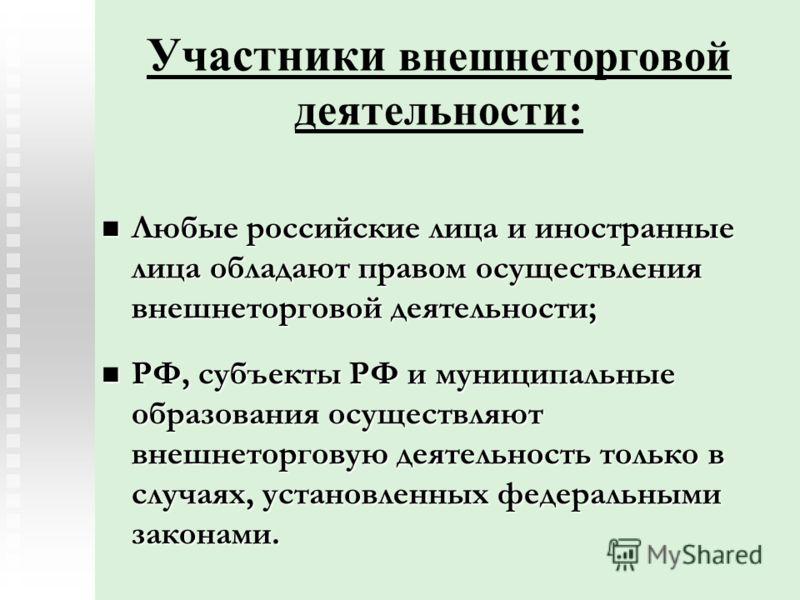 Участники внешнеторговой деятельности: Любые российские лица и иностранные лица обладают правом осуществления внешнеторговой деятельности; Любые российские лица и иностранные лица обладают правом осуществления внешнеторговой деятельности; РФ, субъект