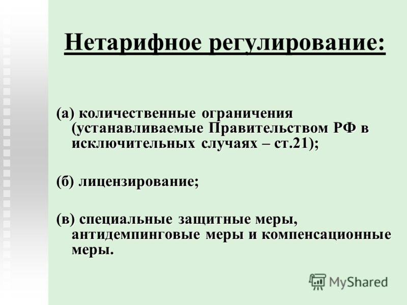 Нетарифное регулирование: (а) количественные ограничения (устанавливаемые Правительством РФ в исключительных случаях – ст.21); (б) лицензирование; (в) специальные защитные меры, антидемпинговые меры и компенсационные меры.