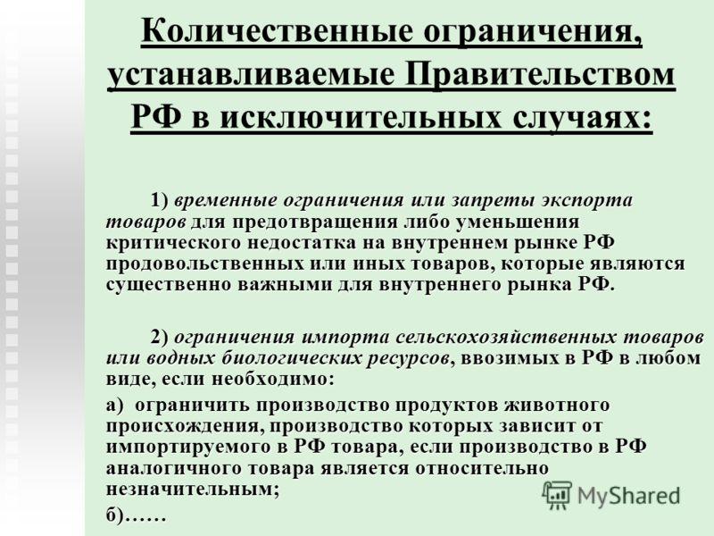 Количественные ограничения, устанавливаемые Правительством РФ в исключительных случаях: 1) временные ограничения или запреты экспорта товаров для предотвращения либо уменьшения критического недостатка на внутреннем рынке РФ продовольственных или иных