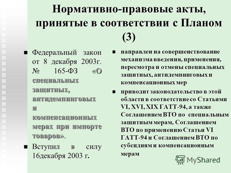 Нормативно-правовые акты, принятые в соответствии с Планом (3) Федеральный закон от 8 декабря 2003г. 165-ФЗ «О специальных защитных, антидемпинговых и компенсационных мерах при импорте товаров». Федеральный закон от 8 декабря 2003г. 165-ФЗ «О специал