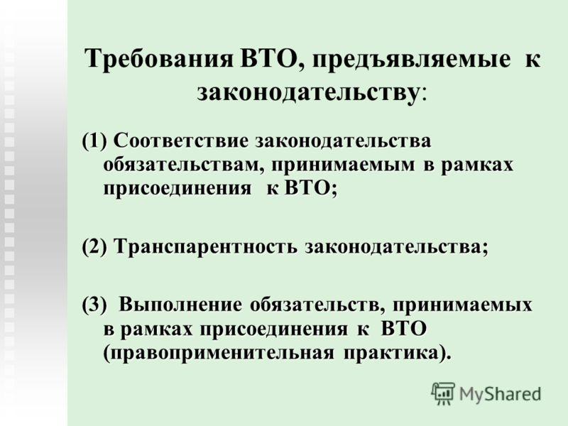 Требования ВТО, предъявляемые к законодательству: (1) Соответствие законодательства обязательствам, принимаемым в рамках присоединения к ВТО; (2) Транспарентность законодательства; (3) Выполнение обязательств, принимаемых в рамках присоединения к ВТО