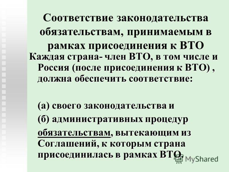 Соответствие законодательства обязательствам, принимаемым в рамках присоединения к ВТО Каждая страна- член ВТО, в том числе и Россия (после присоединения к ВТО), должна обеспечить соответствие: (а) своего законодательства и (б) административных проце