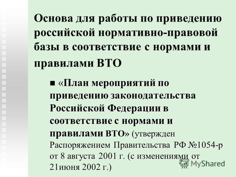 Основа для работы по приведению российской нормативно-правовой базы в соответствие с нормами и правилами ВТО «План мероприятий по приведению законодательства Российской Федерации в соответствие с нормами и правилами ВТО» (утвержден Распоряжением Прав