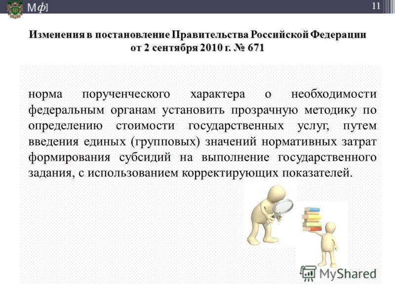 М ] ф 11 Изменения в постановление Правительства Российской Федерации от 2 сентября 2010 г. 671 норма порученческого характера о необходимости федеральным органам установить прозрачную методику по определению стоимости государственных услуг, путем вв