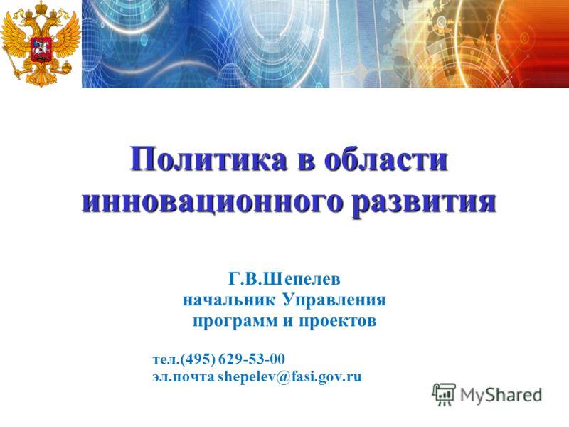 1 Политика в области инновационного развития Г.В.Шепелев начальник Управления программ и проектов тел.(495) 629-53-00 эл.почта shepelev@fasi.gov.ru