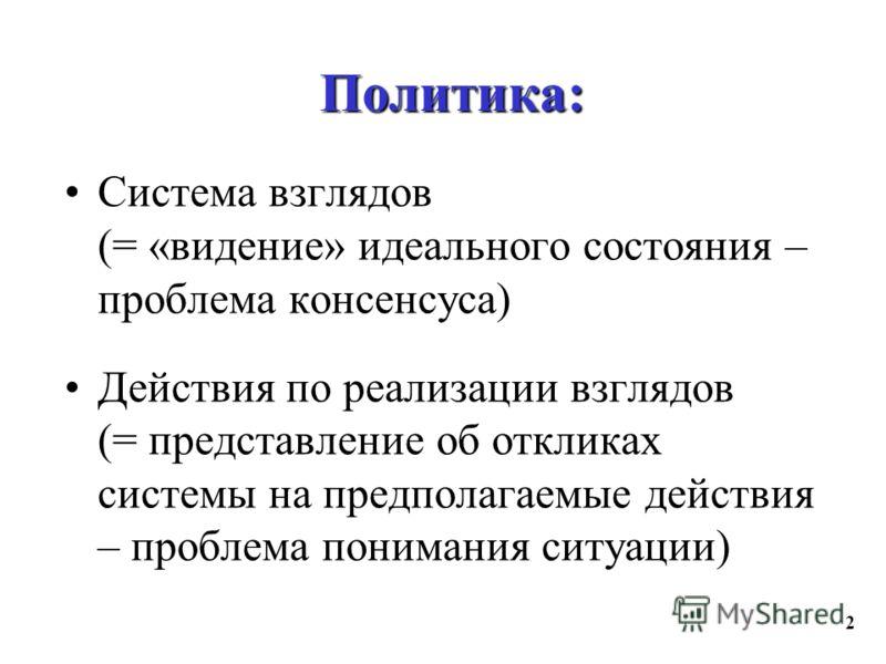 2 Политика: Система взглядов (= «видение» идеального состояния – проблема консенсуса) Действия по реализации взглядов (= представление об откликах системы на предполагаемые действия – проблема понимания ситуации)