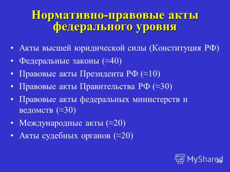 34 Нормативно-правовые акты федерального уровня Акты высшей юридической силы (Конституция РФ) Федеральные законы (40) Правовые акты Президента РФ (10) Правовые акты Правительства РФ (30) Правовые акты федеральных министерств и ведомств (30) Междунаро