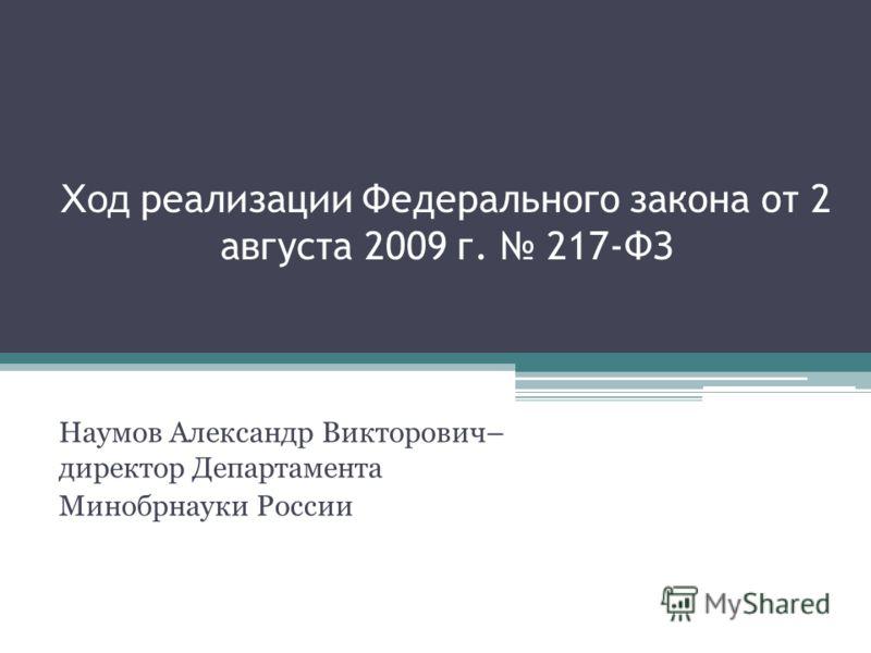 Ход реализации Федерального закона от 2 августа 2009 г. 217-ФЗ Наумов Александр Викторович– директор Департамента Минобрнауки России