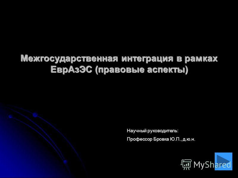 Межгосударственная интеграция в рамках ЕврАзЭС (правовые аспекты) Научный руководитель: Профессор Бровка Ю.П., д.ю.н.