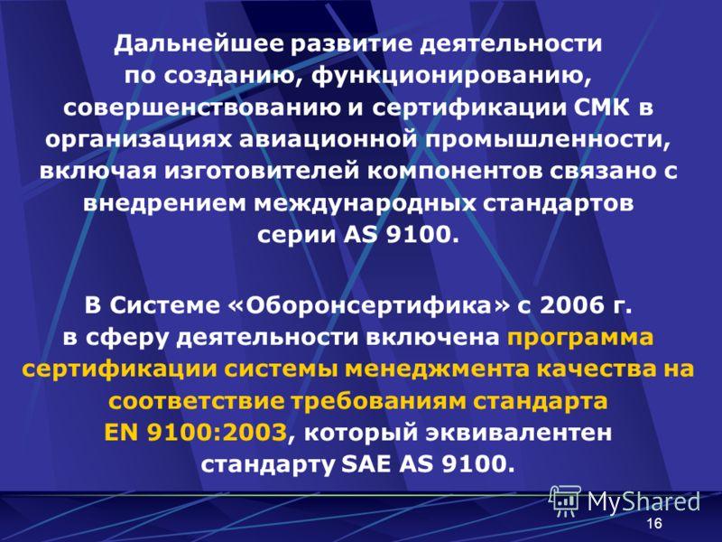 16 Дальнейшее развитие деятельности по созданию, функционированию, совершенствованию и сертификации СМК в организациях авиационной промышленности, включая изготовителей компонентов связано с внедрением международных стандартов серии AS 9100. В Систем
