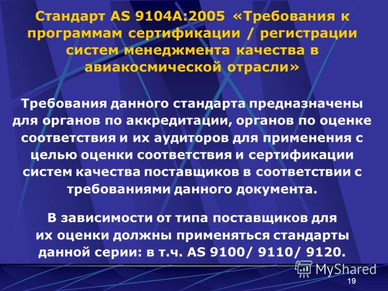 19 Стандарт AS 9104А:2005 «Требования к программам сертификации / регистрации систем менеджмента качества в авиакосмической отрасли» Требования данного стандарта предназначены для органов по аккредитации, органов по оценке соответствия и их аудиторов