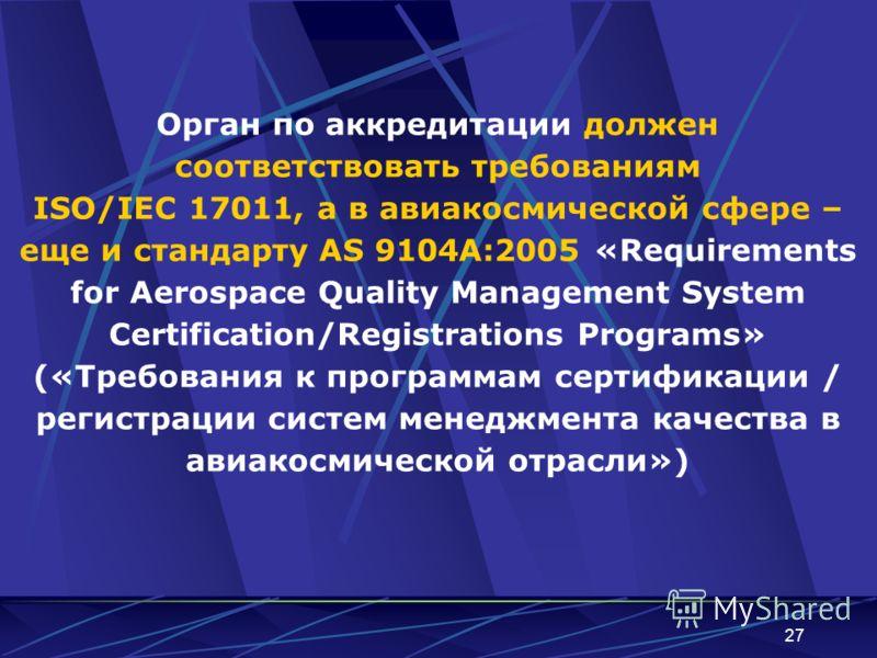 27 Орган по аккредитации должен соответствовать требованиям ISO/IEC 17011, а в авиакосмической сфере – еще и стандарту AS 9104A:2005 «Requirements for Aerospace Quality Management System Certification/Registrations Programs» («Требования к программам