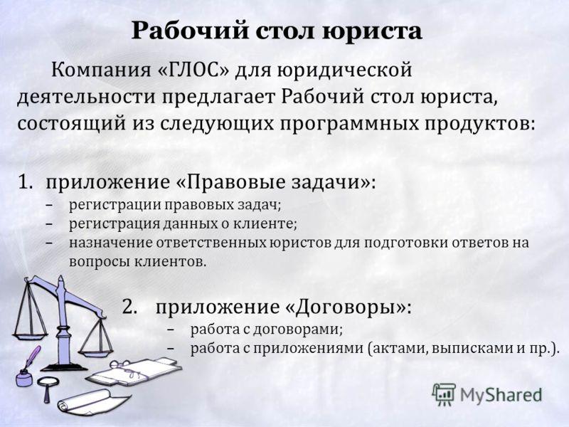 Рабочий стол юриста 1.приложение «Правовые задачи»: –регистрации правовых задач; –регистрация данных о клиенте; –назначение ответственных юристов для подготовки ответов на вопросы клиентов. Компания «ГЛОС» для юридической деятельности предлагает Рабо