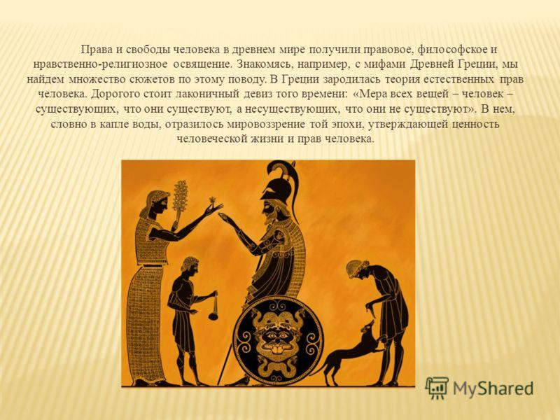 Права и свободы человека в древнем мире получили правовое, философское и нравственно-религиозное освящение. Знакомясь, например, с мифами Древней Греции, мы найдем множество сюжетов по этому поводу. В Греции зародилась теория естественных прав челове