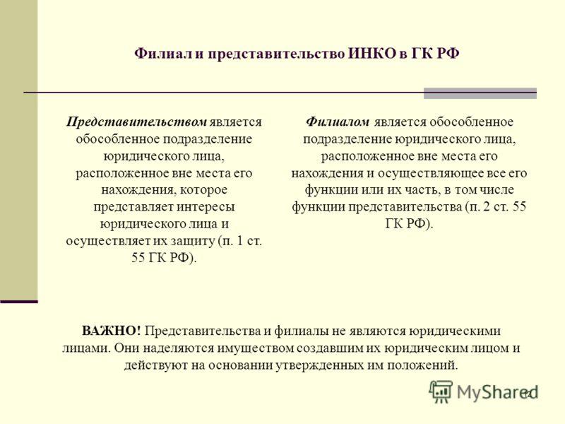 12 Филиал и представительство ИНКО в ГК РФ Представительством является обособленное подразделение юридического лица, расположенное вне места его нахождения, которое представляет интересы юридического лица и осуществляет их защиту (п. 1 ст. 55 ГК РФ).
