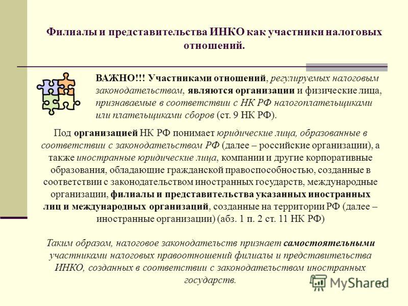 13 Филиалы и представительства ИНКО как участники налоговых отношений. Под организацией НК РФ понимает юридические лица, образованные в соответствии с законодательством РФ (далее – российские организации), а также иностранные юридические лица, компан