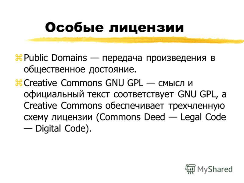 Особые лицензии zPublic Domains передача произведения в общественное достояние. zCreative Commons GNU GPL смысл и официальный текст соответствует GNU GPL, а Creative Commons обеспечивает трехчленную схему лицензии (Commons Deed Legal Code Digital Cod