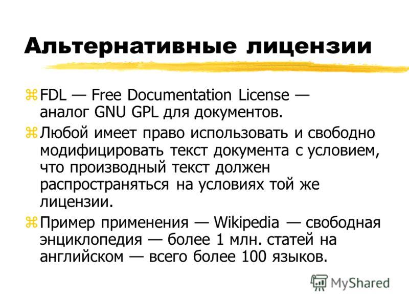 Альтернативные лицензии zFDL Free Documentation License аналог GNU GPL для документов. zЛюбой имеет право использовать и свободно модифицировать текст документа с условием, что производный текст должен распространяться на условиях той же лицензии. zП