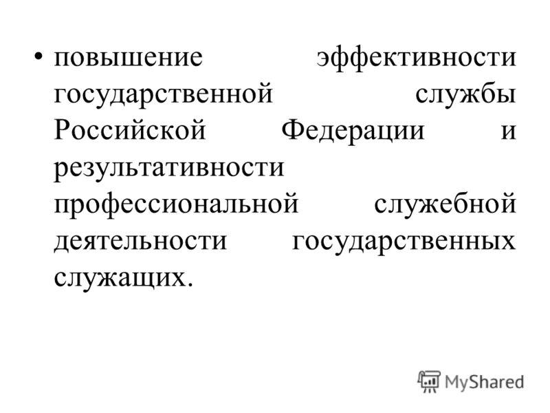 повышение эффективности государственной службы Российской Федерации и результативности профессиональной служебной деятельности государственных служащих.