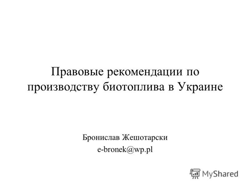 Правовые рекомендации по производству биотоплива в Украине Бронислав Жешотарски e-bronek@wp.pl