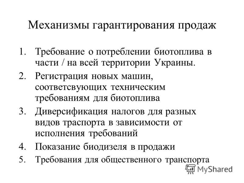 Механизмы гарантирования продаж 1.Требование о потреблении биотоплива в части / на всей территории Украины. 2.Регистрация новых машин, соответсвующих техническим требованиям для биотоплива 3.Диверсификация налогов для разных видов траспорта в зависим