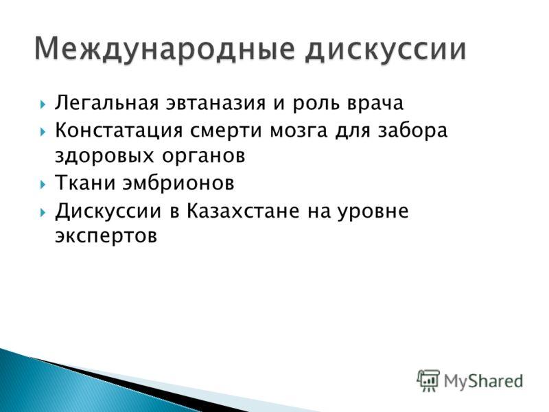 Легальная эвтаназия и роль врача Констатация смерти мозга для забора здоровых органов Ткани эмбрионов Дискуссии в Казахстане на уровне экспертов