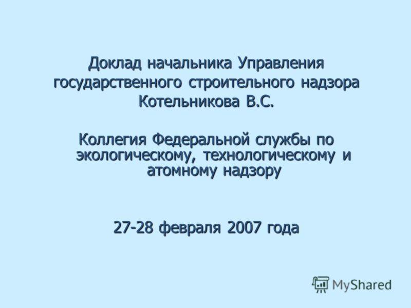 Доклад начальника Управления государственного строительного надзора Котельникова В.С. Коллегия Федеральной службы по экологическому, технологическому и атомному надзору 27-28 февраля 2007 года