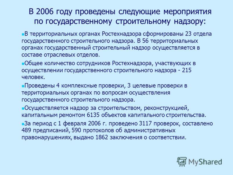 В 2006 году проведены следующие мероприятия по государственному строительному надзору: В территориальных органах Ростехнадзора сформированы 23 отдела государственного строительного надзора. В 56 территориальных органах государственный строительный на