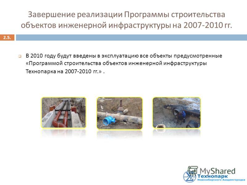 В 2010 году будут введены в эксплуатацию все объекты предусмотренные «Программой строительства объектов инженерной инфраструктуры Технопарка на 2007-2010 гг.». 2.5. Завершение реализации Программы строительства объектов инженерной инфраструктуры на 2