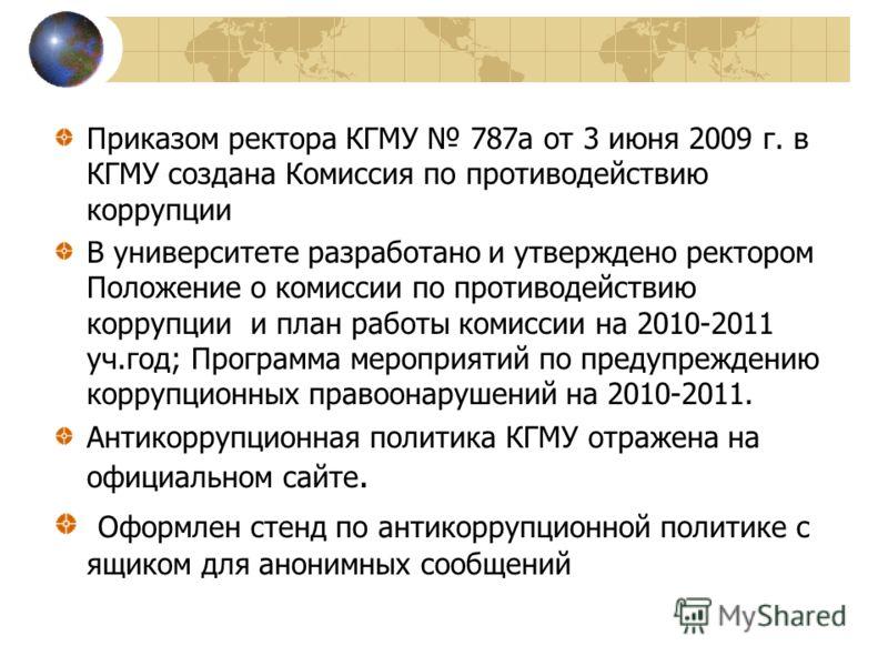 Приказом ректора КГМУ 787а от 3 июня 2009 г. в КГМУ создана Комиссия по противодействию коррупции В университете разработано и утверждено ректором Положение о комиссии по противодействию коррупции и план работы комиссии на 2010-2011 уч.год; Программа