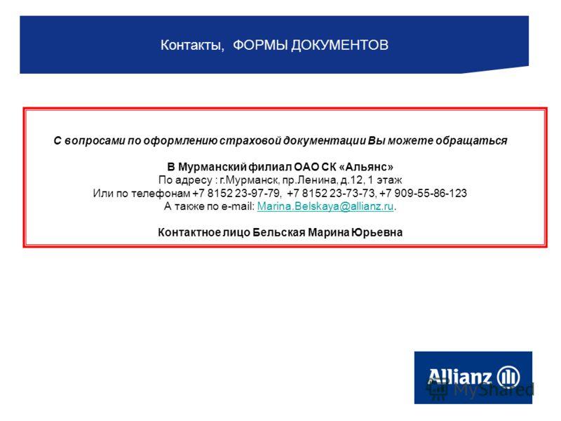 С вопросами по оформлению страховой документации Вы можете обращаться В Мурманский филиал ОАО СК «Альянс» По адресу : г.Мурманск, пр.Ленина, д.12, 1 этаж Или по телефонам +7 8152 23-97-79, +7 8152 23-73-73, +7 909-55-86-123 А также по e-mail: Marina.