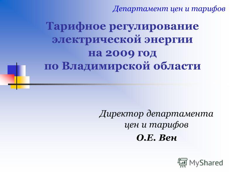 Тарифное регулирование электрической энергии на 2009 год по Владимирской области Директор департамента цен и тарифов О.Е. Вен Департамент цен и тарифов