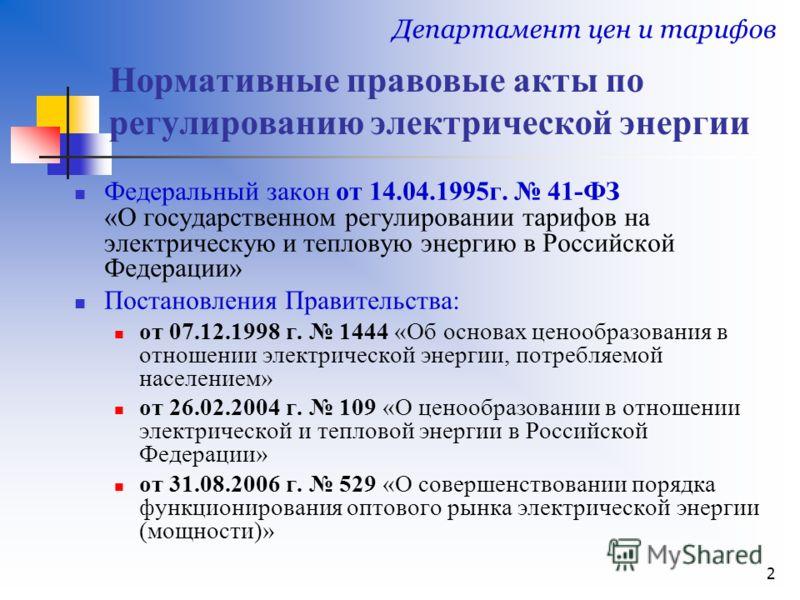 2 Нормативные правовые акты по регулированию электрической энергии Федеральный закон от 14.04.1995г. 41-ФЗ «О государственном регулировании тарифов на электрическую и тепловую энергию в Российской Федерации» Постановления Правительства: от 07.12.1998