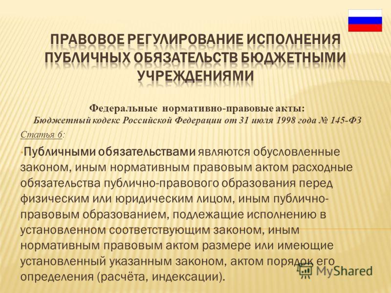 Федеральные нормативно-правовые акты: Бюджетный кодекс Российской Федерации от 31 июля 1998 года 145-ФЗ Статья 6: Публичными обязательствами являются обусловленные законом, иным нормативным правовым актом расходные обязательства публично-правового об