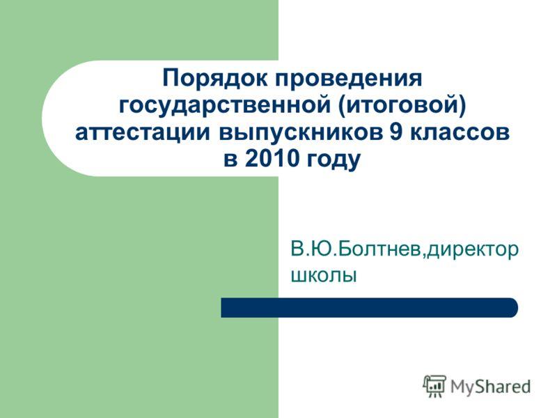 Порядок проведения государственной (итоговой) аттестации выпускников 9 классов в 2010 году В.Ю.Болтнев,директор школы