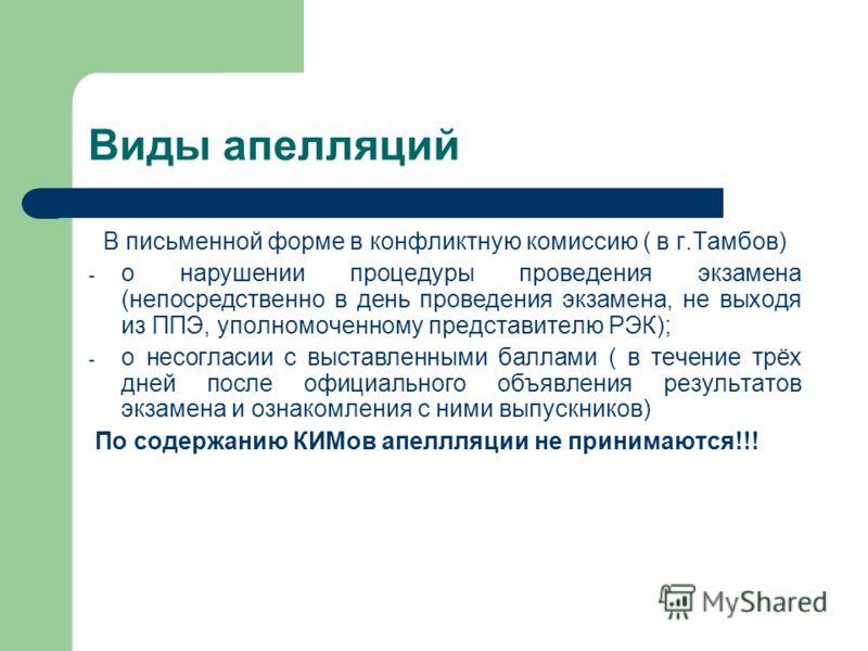 Виды апелляций В письменной форме в конфликтную комиссию ( в г.Тамбов) - о нарушении процедуры проведения экзамена (непосредственно в день проведения экзамена, не выходя из ППЭ, уполномоченному представителю РЭК); - о несогласии с выставленными балла