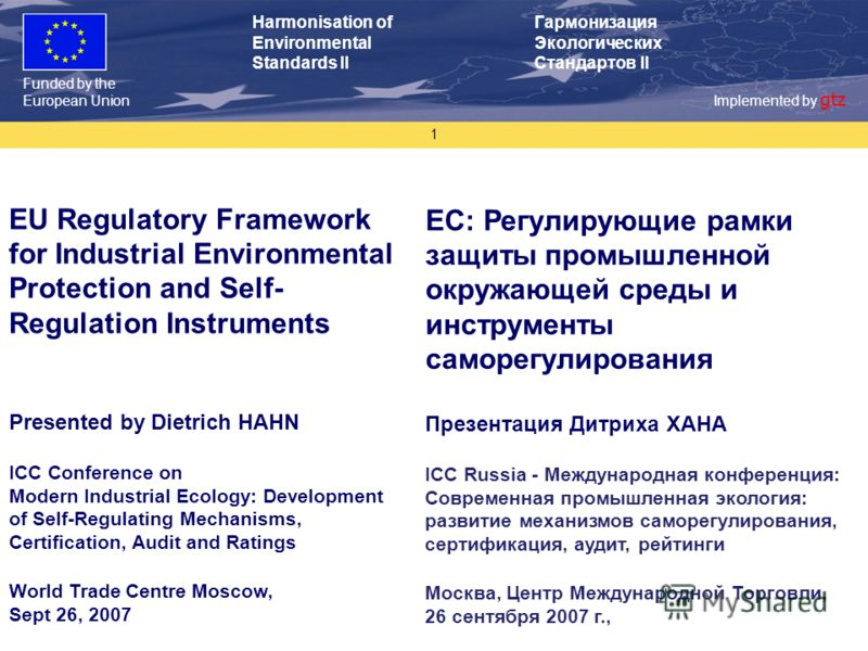 Funded by the European Union Implemented by gtz Harmonisation of Environmental Standards II Гармонизация Экологических Стандартов II 1 EU Regulatory Framework for Industrial Environmental Protection and Self- Regulation Instruments Presented by Dietr