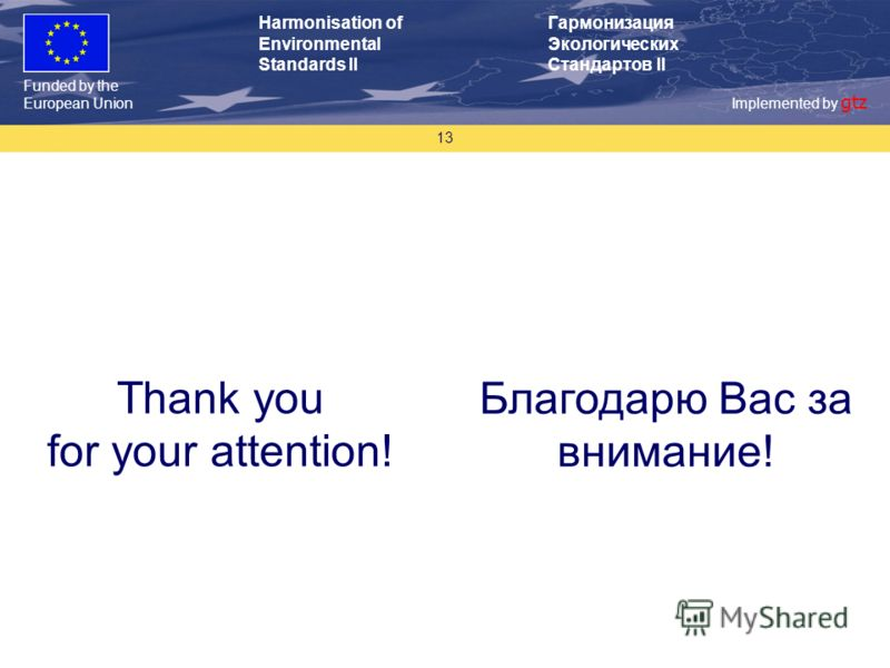 Funded by the European Union Implemented by gtz Harmonisation of Environmental Standards II Гармонизация Экологических Стандартов II 13 Thank you for your attention! Благодарю Вас за внимание!