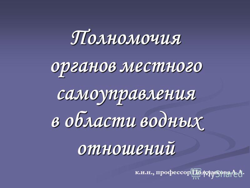 Полномочия органов местного самоуправления в области водных отношений к.и.н., профессор Подсумкова А.А.