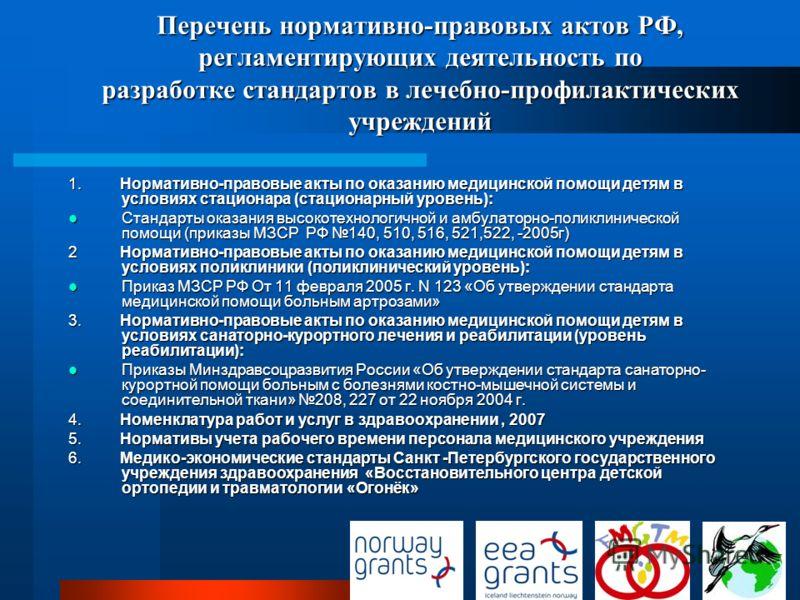 Перечень нормативно-правовых актов РФ, регламентирующих деятельность по разработке стандартов в лечебно-профилактических учреждений 1. Нормативно-правовые акты по оказанию медицинской помощи детям в условиях стационара (стационарный уровень): Стандар