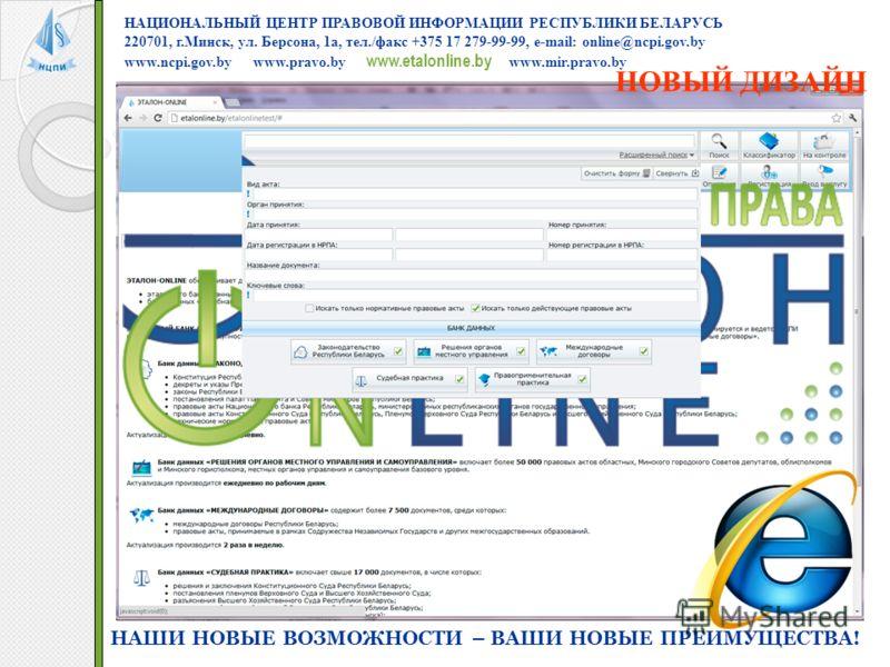 НАЦИОНАЛЬНЫЙ ЦЕНТР ПРАВОВОЙ ИНФОРМАЦИИ РЕСПУБЛИКИ БЕЛАРУСЬ 220701, г.Минск, ул. Берсона, 1а, тел./факс +375 17 279-99-99, e-mail: online@ncpi.gov.by www.ncpi.gov.by www.pravo.by www.etalonline.by www.mir.pravo.by НАШИ НОВЫЕ ВОЗМОЖНОСТИ – ВАШИ НОВЫЕ П