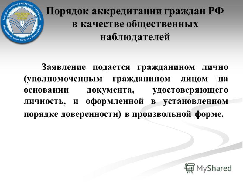 Порядок аккредитации граждан РФ в качестве общественных наблюдателей Заявление подается гражданином лично (уполномоченным гражданином лицом на основании документа, удостоверяющего личность, и оформленной в установленном порядке доверенности) в произв