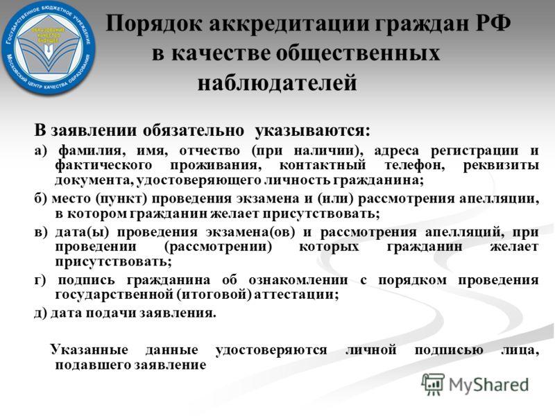 Порядок аккредитации граждан РФ в качестве общественных наблюдателей В заявлении обязательно указываются: а) фамилия, имя, отчество (при наличии), адреса регистрации и фактического проживания, контактный телефон, реквизиты документа, удостоверяющего