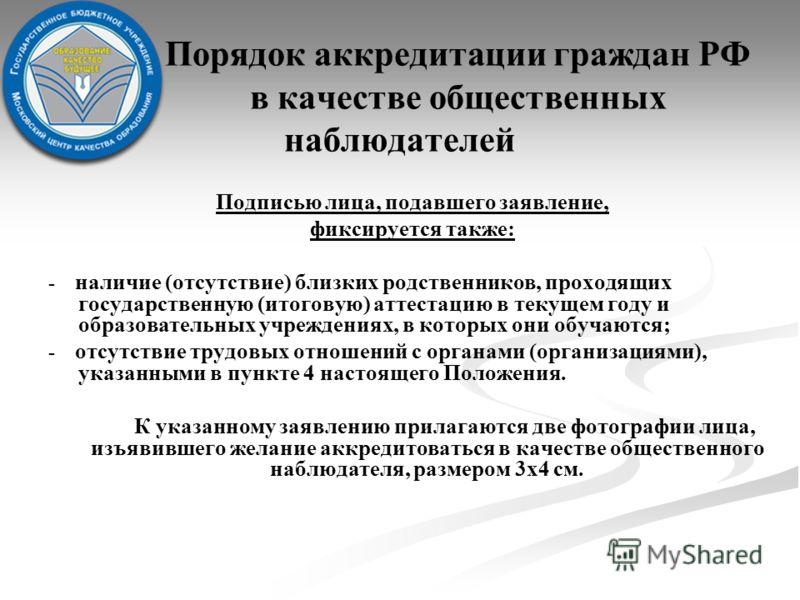 Порядок аккредитации граждан РФ в качестве общественных наблюдателей Подписью лица, подавшего заявление, фиксируется также: - наличие (отсутствие) близких родственников, проходящих государственную (итоговую) аттестацию в текущем году и образовательны