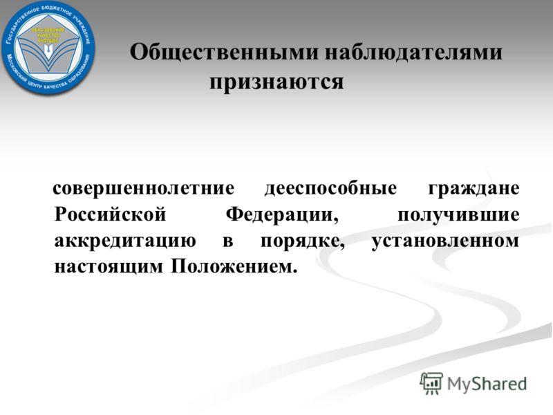 Общественными наблюдателями признаются совершеннолетние дееспособные граждане Российской Федерации, получившие аккредитацию в порядке, установленном настоящим Положением.